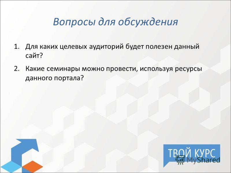 Вопросы для обсуждения 1.Для каких целевых аудиторий будет полезен данный сайт? 2.Какие семинары можно провести, используя ресурсы данного портала?