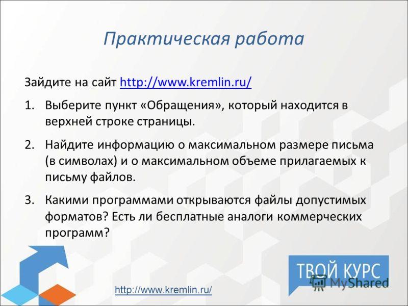 Практическая работа Зайдите на сайт http://www.kremlin.ru/http://www.kremlin.ru/ 1.Выберите пункт «Обращения», который находится в верхней строке страницы. 2.Найдите информацию о максимальном размере письма (в символах) и о максимальном объеме прилаг