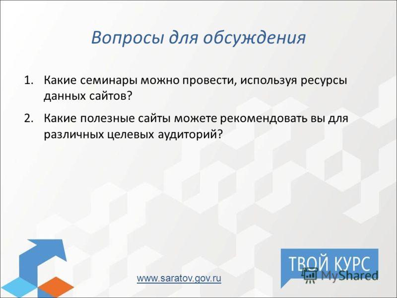Вопросы для обсуждения 1.Какие семинары можно провести, используя ресурсы данных сайтов? 2.Какие полезные сайты можете рекомендовать вы для различных целевых аудиторий? www.saratov.gov.ru