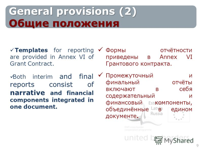 General provisions (2) Общие положения Templates for reporting are provided in Annex VI of Grant Contract. Both interim and final reports consist of narrative and financial components integrated in one document. Формы отчётности приведены в Annex VI