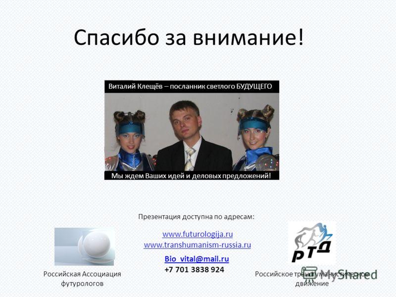 Спасибо за внимание! Виталий Клещёв – посланник светлого БУДУЩЕГО Мы ждем Ваших идей и деловых предложений! Российская Ассоциация футурологов Российское трансгуманистическое движение Bio_vital@mail.ru +7 701 3838 924 www.futurologija.ru www.transhuma