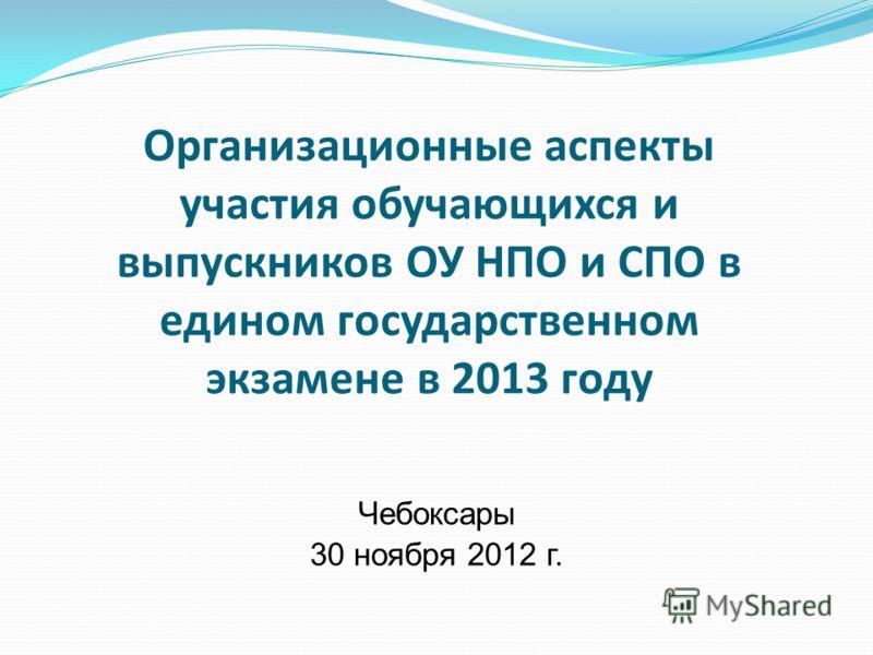 Организационные аспекты участия обучающихся и выпускников ОУ НПО и СПО в едином государственном экзамене в 2013 году Чебоксары 30 ноября 2012 г.