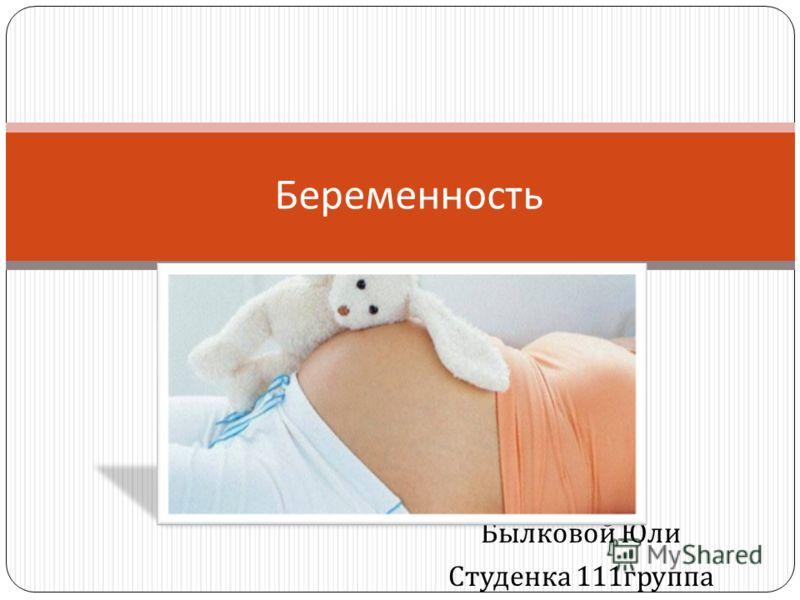 Былковой Юли Студенка 111 группа Беременность