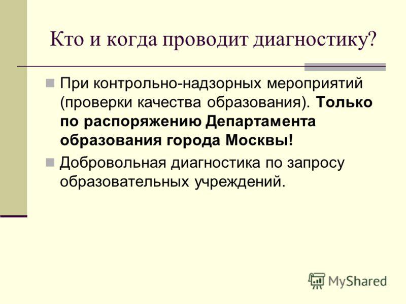 Кто и когда проводит диагностику? При контрольно-надзорных мероприятий (проверки качества образования). Только по распоряжению Департамента образования города Москвы! Добровольная диагностика по запросу образовательных учреждений.