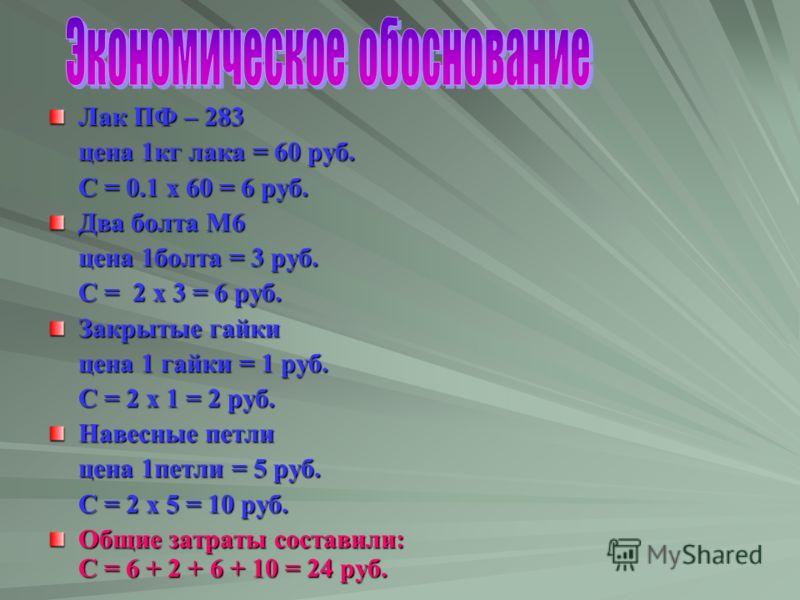 Лак ПФ – 283 цена 1кг лака = 60 руб. С = 0.1 x 60 = 6 руб. Два болта М6 цена 1болта = 3 руб. С = 2 х 3 = 6 руб. Закрытые гайки цена 1 гайки = 1 руб. С = 2 х 1 = 2 руб. Навесные петли цена 1петли = 5 руб. С = 2 х 5 = 10 руб. Общие затраты составили: С