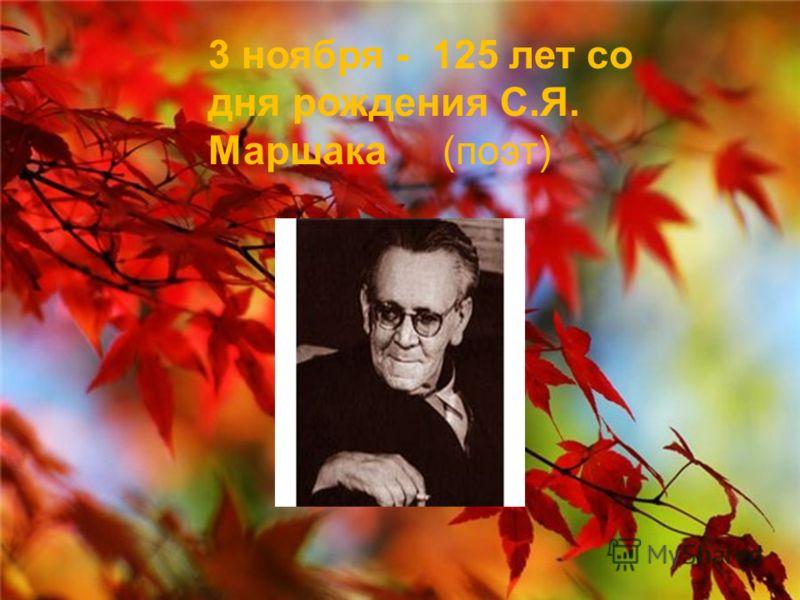 3 ноября - 125 лет со дня рождения С.Я. Маршака (поэт)