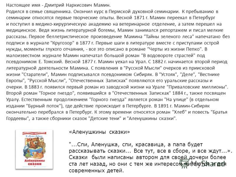 Настоящее имя - Дмитрий Наркисович Мамин. Родился в семье священника. Окончил курс в Пермской духовной семинарии. К пребыванию в семинарии относятся первые творческие опыты. Весной 1871 г. Мамин переехал в Петербург и поступил в медико-хирургическую