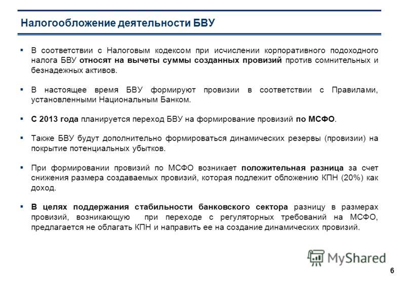 6 Налогообложение деятельности БВУ В соответствии с Налоговым кодексом при исчислении корпоративного подоходного налога БВУ относят на вычеты суммы созданных провизий против сомнительных и безнадежных активов. В настоящее время БВУ формируют провизии