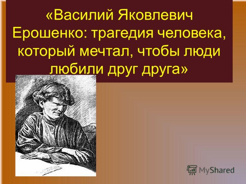 «Василий Яковлевич Ерошенко: трагедия человека, который мечтал, чтобы люди любили друг друга»