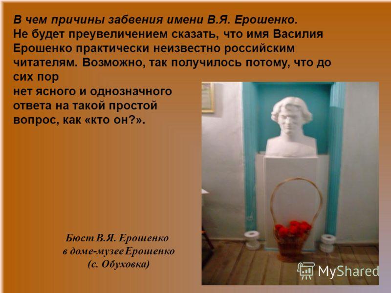 В чем причины забвения имени В.Я. Ерошенко. Не будет преувеличением сказать, что имя Василия Ерошенко практически неизвестно российским читателям. Возможно, так получилось потому, что до сих пор нет ясного и однозначного ответа на такой простой вопро