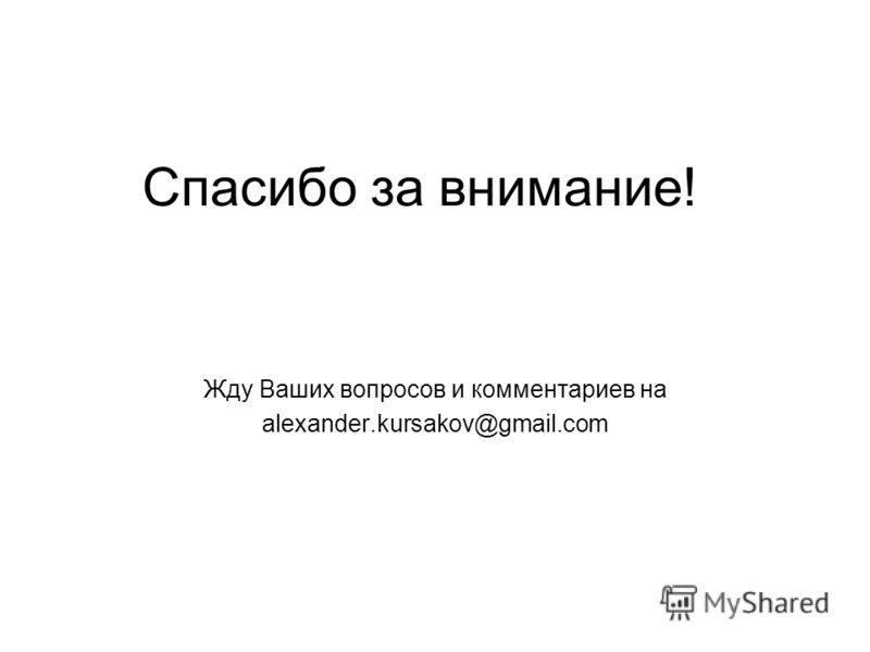 Спасибо за внимание! Жду Ваших вопросов и комментариев на alexander.kursakov@gmail.com