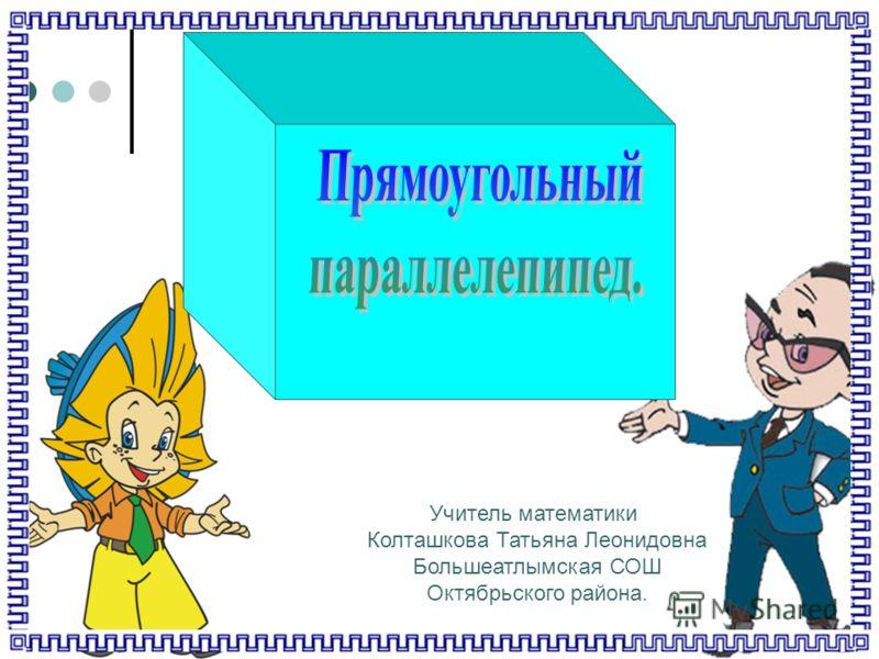 Учитель математики Колташкова Татьяна Леонидовна Большеатлымская СОШ Октябрьского района.