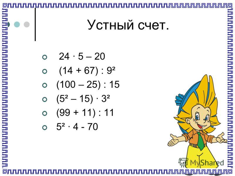 Устный счет. 24 5 – 20 (14 + 67) : 9² (100 – 25) : 15 (5² – 15) 3² (99 + 11) : 11 5² 4 - 70