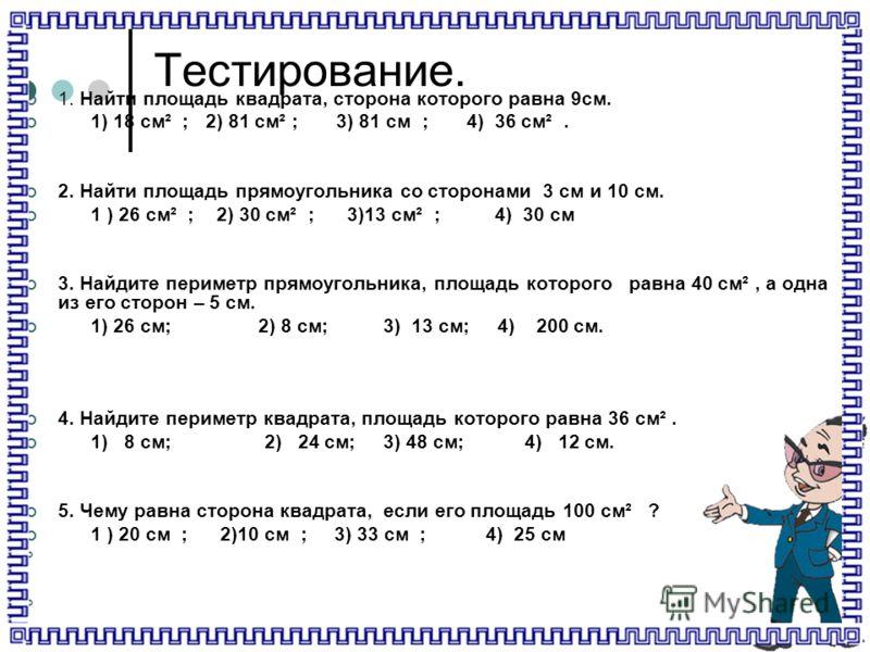 Тестирование. 1. Найти площадь квадрата, сторона которого равна 9см. 1) 18 см² ; 2) 81 см² ; 3) 81 см ; 4) 36 см². 2. Найти площадь прямоугольника со сторонами 3 см и 10 см. 1 ) 26 см² ; 2) 30 см² ; 3)13 см² ; 4) 30 см 3. Найдите периметр прямоугольн
