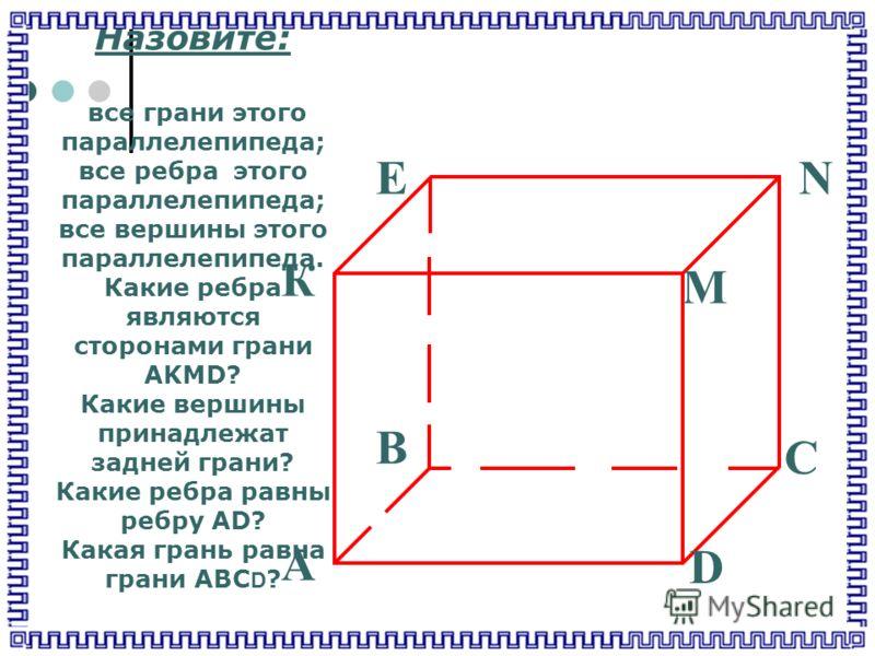 ЕN M К В С D А Назовите: все грани этого параллелепипеда; все ребра этого параллелепипеда; все вершины этого параллелепипеда. Какие ребра являются сторонами грани AKMD? Какие вершины принадлежат задней грани? Какие ребра равны ребру AD? Какая грань р