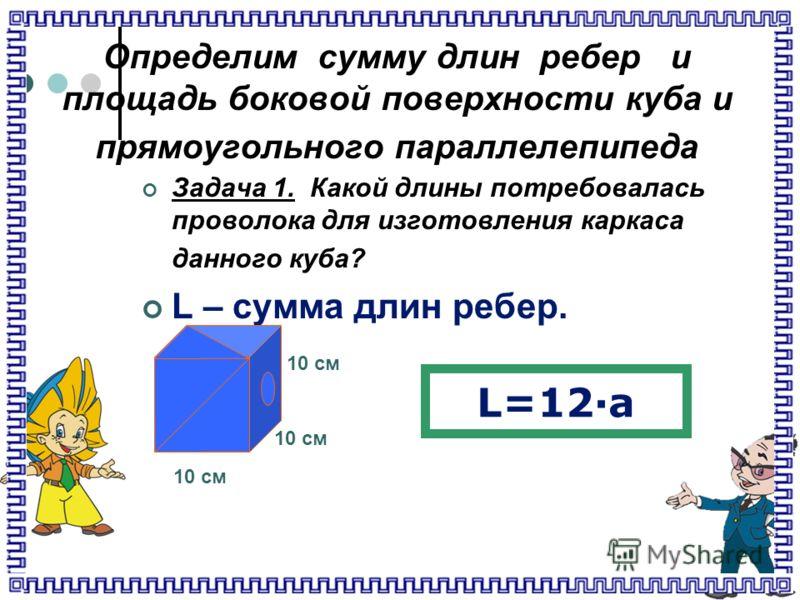 Определим сумму длин ребер и площадь боковой поверхности куба и прямоугольного параллелепипеда Задача 1. Какой длины потребовалась проволока для изготовления каркаса данного куба? L – сумма длин ребер. 10 см L=12·а