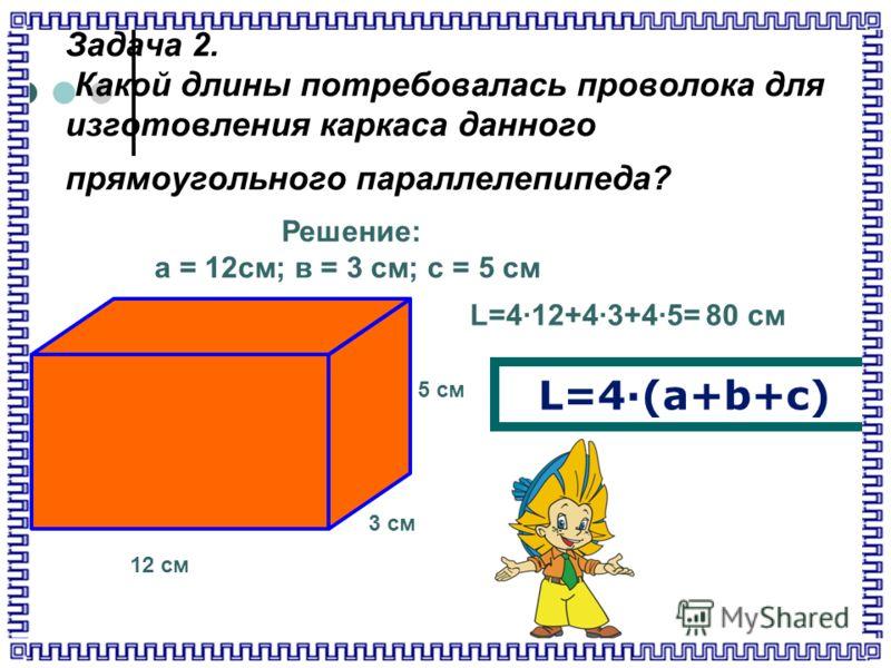 Задача 2. Какой длины потребовалась проволока для изготовления каркаса данного прямоугольного параллелепипеда? 12 см 3 см 5 см L=4·(a+b+c) Решение: а = 12см; в = 3 см; с = 5 см L=4·12+4·3+4·5= 80 см