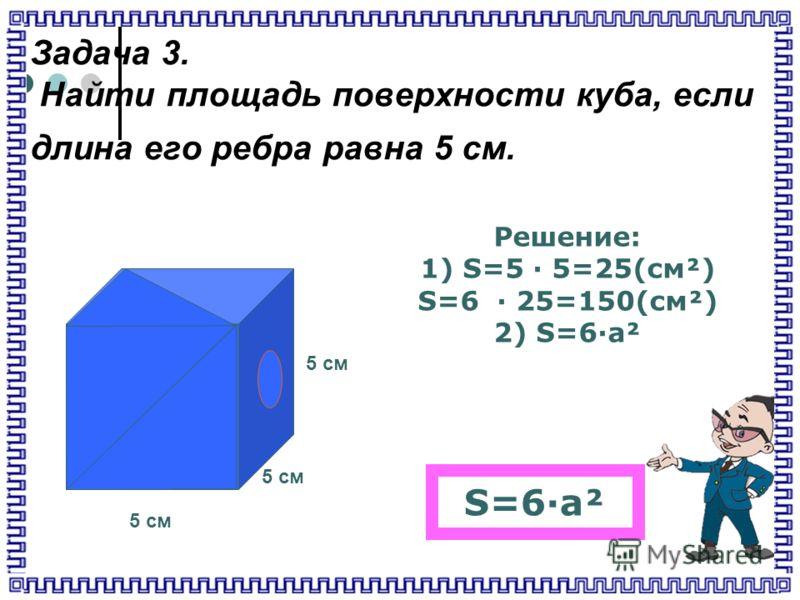 Задача 3. Найти площадь поверхности куба, если длина его ребра равна 5 см. 5 см Решение: 1) S=5 · 5=25(cм²) S=6 · 25=150(см²) 2) S=6·а² S=6·а²