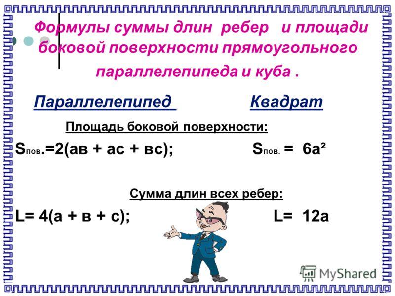 Формулы суммы длин ребер и площади боковой поверхности прямоугольного параллелепипеда и куба. Параллелепипед Квадрат Площадь боковой поверхности: S пов.=2(ав + ас + вс); S пов. = 6а² Сумма длин всех ребер: L= 4(а + в + с); L= 12а