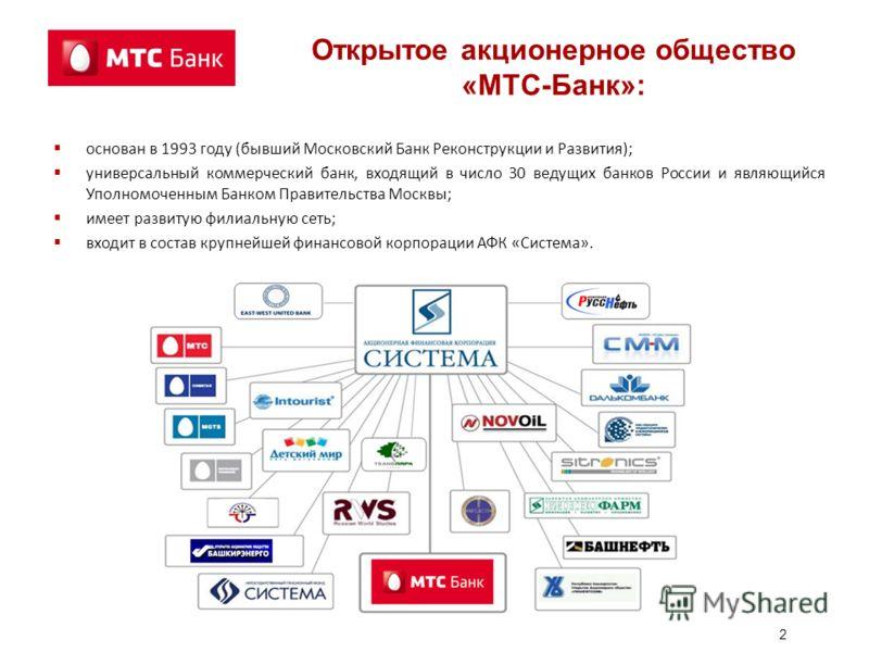 2 Открытое акционерное общество «МТС-Банк»: основан в 1993 году (бывший Московский Банк Реконструкции и Развития); универсальный коммерческий банк, входящий в число 30 ведущих банков России и являющийся Уполномоченным Банком Правительства Москвы; име