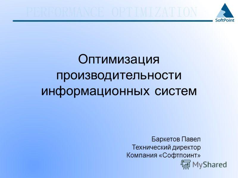Оптимизация производительности информационных систем Баркетов Павел Технический директор Компания «Софтпоинт»