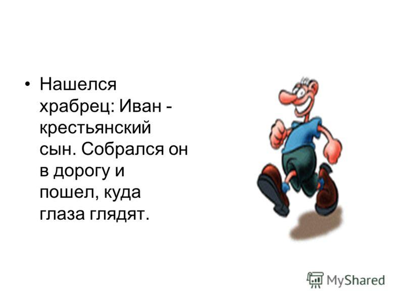 Нашелся храбрец: Иван - крестьянский сын. Собрался он в дорогу и пошел, куда глаза глядят.