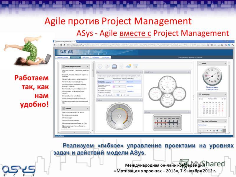 Международная он-лайн конференция «Мотивация в проектах – 2013», 7-9 ноября 2012 г. ASys - Agile вместе с Project Management Работаем так, как нам удобно! Реализуем «гибкое» управление проектами на уровнях задач и действий модели ASys. Agile против P