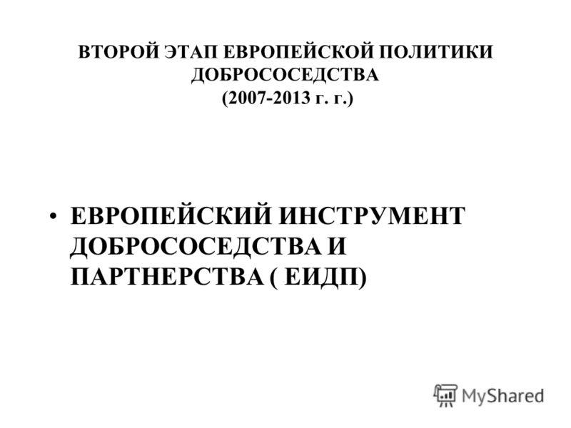 ВТОРОЙ ЭТАП ЕВРОПЕЙСКОЙ ПОЛИТИКИ ДОБРОСОСЕДСТВА (2007-2013 г. г.) ЕВРОПЕЙСКИЙ ИНСТРУМЕНТ ДОБРОСОСЕДСТВА И ПАРТНЕРСТВА ( ЕИДП)