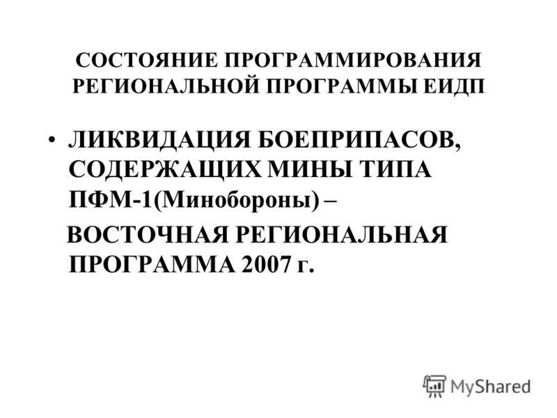 СОСТОЯНИЕ ПРОГРАММИРОВАНИЯ РЕГИОНАЛЬНОЙ ПРОГРАММЫ ЕИДП ЛИКВИДАЦИЯ БОЕПРИПАСОВ, СОДЕРЖАЩИХ МИНЫ ТИПА ПФМ-1(Минобороны) – ВОСТОЧНАЯ РЕГИОНАЛЬНАЯ ПРОГРАММА 2007 г.