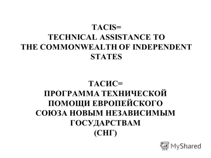 TACIS= TECHNICAL ASSISTANCE TO THE COMMONWEALTH OF INDEPENDENT STATES ТАСИС= ПРОГРАММА ТЕХНИЧЕСКОЙ ПОМОЩИ ЕВРОПЕЙСКОГО СОЮЗА НОВЫМ НЕЗАВИСИМЫМ ГОСУДАРСТВАМ (СНГ)