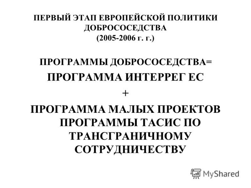 ПЕРВЫЙ ЭТАП ЕВРОПЕЙСКОЙ ПОЛИТИКИ ДОБРОСОСЕДСТВА (2005-2006 г. г.) ПРОГРАММЫ ДОБРОСОСЕДСТВА= ПРОГРАММА ИНТЕРРЕГ ЕС + ПРОГРАММА МАЛЫХ ПРОЕКТОВ ПРОГРАММЫ ТАСИС ПО ТРАНСГРАНИЧНОМУ СОТРУДНИЧЕСТВУ