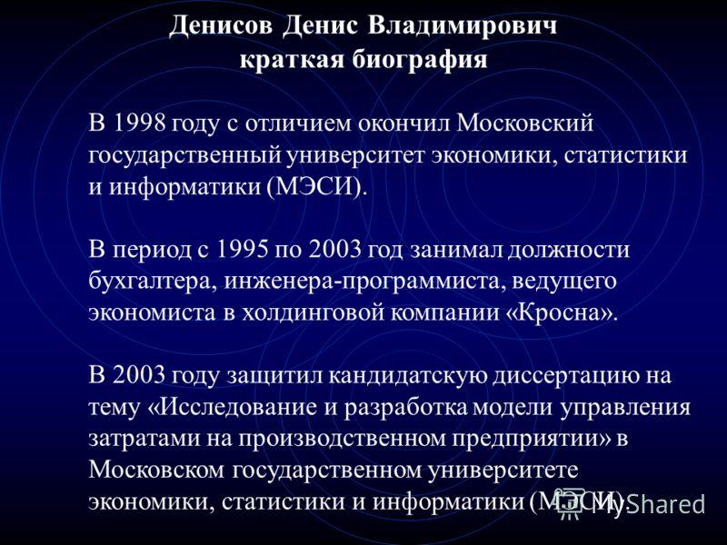 Денисов Денис Владимирович краткая биография В 1998 году с отличием окончил Московский государственный университет экономики, статистики и информатики (МЭСИ). В период с 1995 по 2003 год занимал должности бухгалтера, инженера-программиста, ведущего э