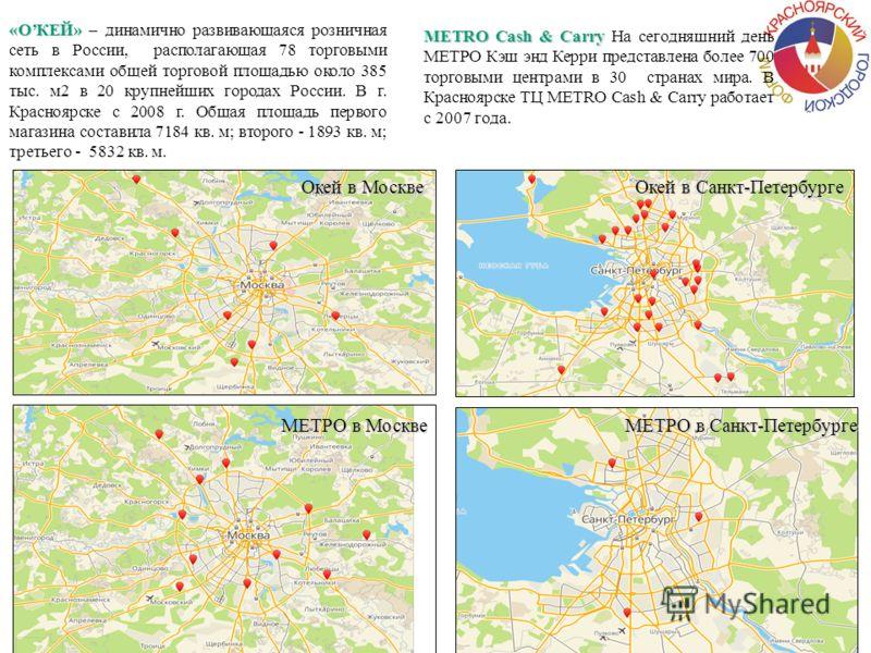Окей в Москве Окей в Санкт-Петербурге «ОКЕЙ» «ОКЕЙ» – динамично развивающаяся розничная сеть в России, располагающая 78 торговыми комплексами общей торговой площадью около 385 тыс. м2 в 20 крупнейших городах России. В г. Красноярске с 2008 г. Общая п