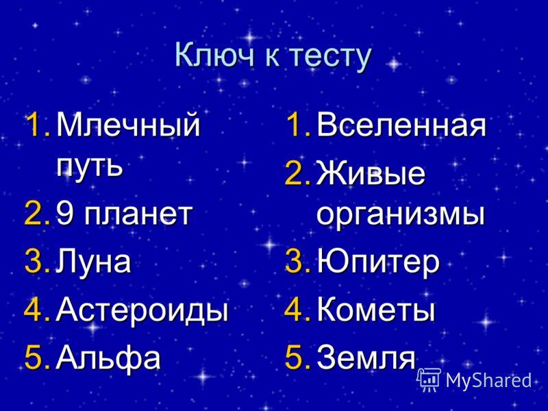 Ключ к тесту 1.Млечный путь 2.9 планет 3.Луна 4.Астероиды 5.Альфа 1.Вселенная 2.Живые организмы 3.Юпитер 4.Кометы 5.Земля