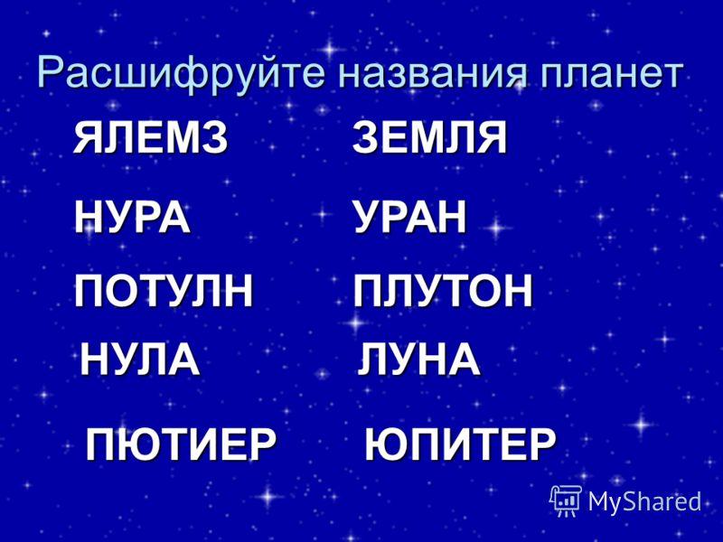 Расшифруйте названия планетЯЛЕМЗНУРА ПОТУЛН НУЛА ПЮТИЕР ЗЕМЛЯ УРАН ПЛУТОН ЛУНА ЮПИТЕР