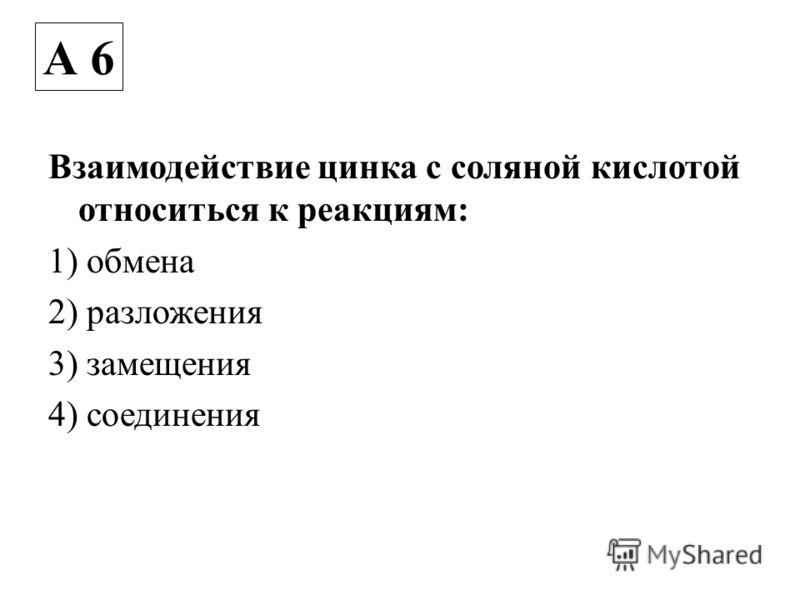 Взаимодействие цинка с соляной кислотой относиться к реакциям: 1) обмена 2) разложения 3) замещения 4) соединения А 6