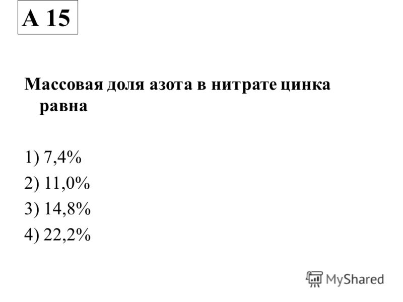 Массовая доля азота в нитрате цинка равна 1) 7,4% 2) 11,0% 3) 14,8% 4) 22,2% А 15