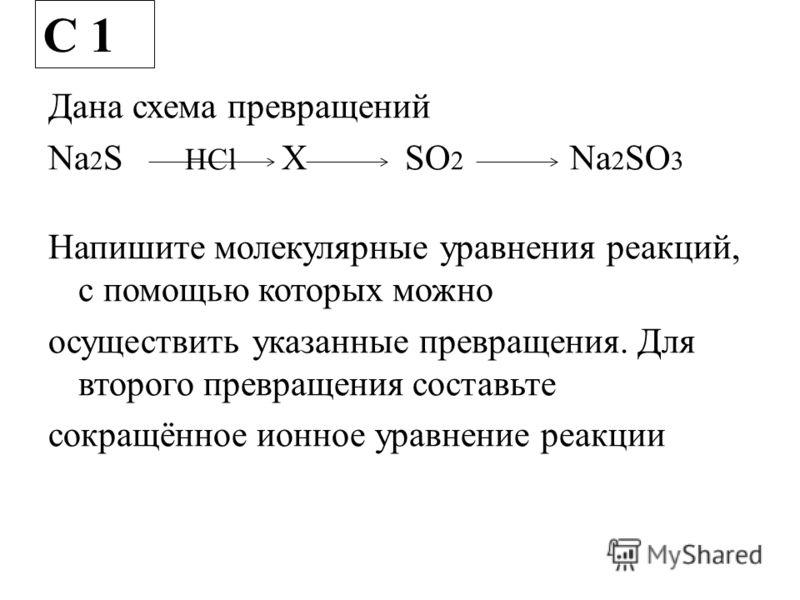 Дана схема превращений Na 2 S HCl X SO 2 Na 2 SO 3 Напишите молекулярные уравнения реакций, с помощью которых можно осуществить указанные превращения. Для второго превращения составьте сокращённое ионное уравнение реакции С 1