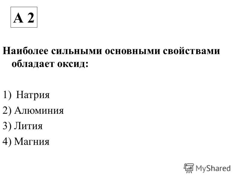 Наиболее сильными основными свойствами обладает оксид: 1)Натрия 2) Алюминия 3) Лития 4) Магния А 2