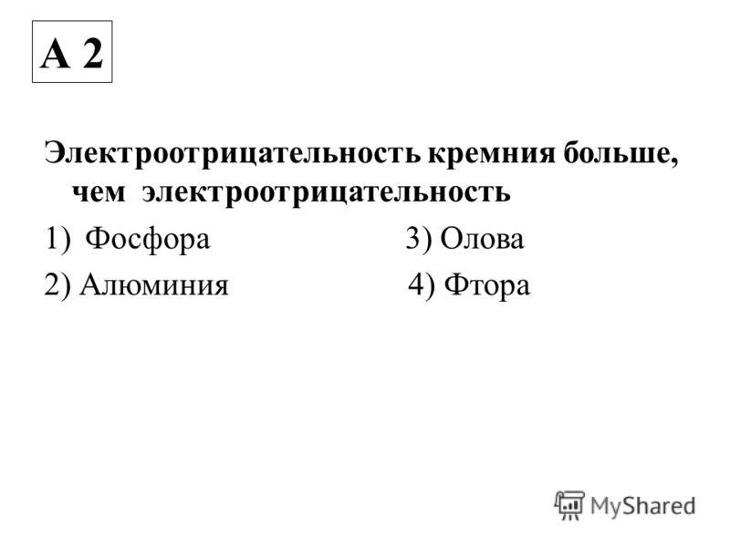 Электроотрицательность кремния больше, чем электроотрицательность 1)Фосфора 3) Олова 2) Алюминия 4) Фтора А 2
