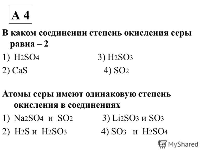 В каком соединении степень окисления серы равна – 2 1)H 2 SO 4 3) H 2 SO 3 2) CaS 4) SO 2 Атомы серы имеют одинаковую степень окисления в соединениях 1)Na 2 SO 4 и SO 2 3) Li 2 SO 3 и SO 3 2) H 2 S и H 2 SO 3 4) SO 3 и H 2 SO 4 А 4