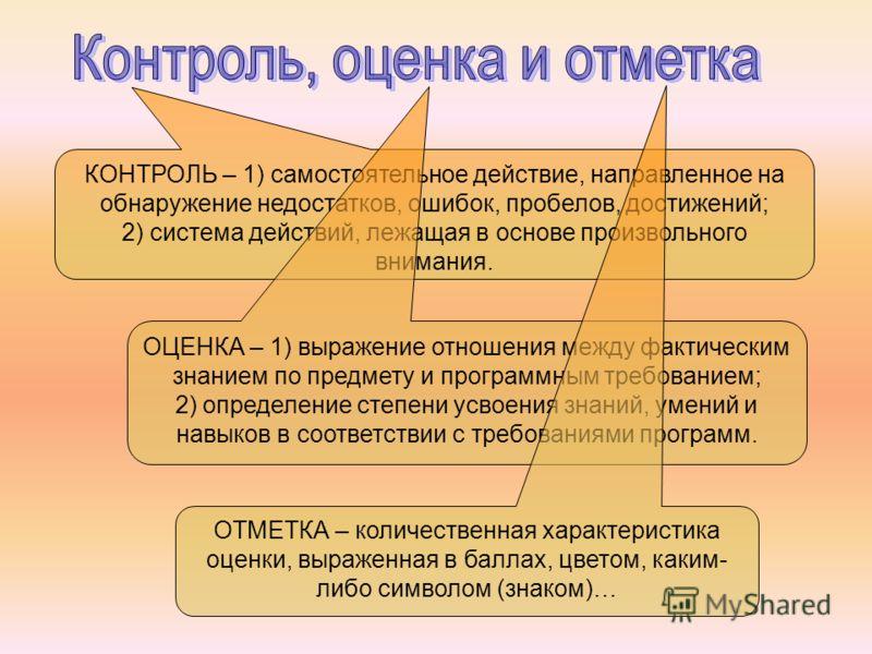 КОНТРОЛЬ – 1) самостоятельное действие, направленное на обнаружение недостатков, ошибок, пробелов, достижений; 2) система действий, лежащая в основе произвольного внимания. ОЦЕНКА – 1) выражение отношения между фактическим знанием по предмету и прогр
