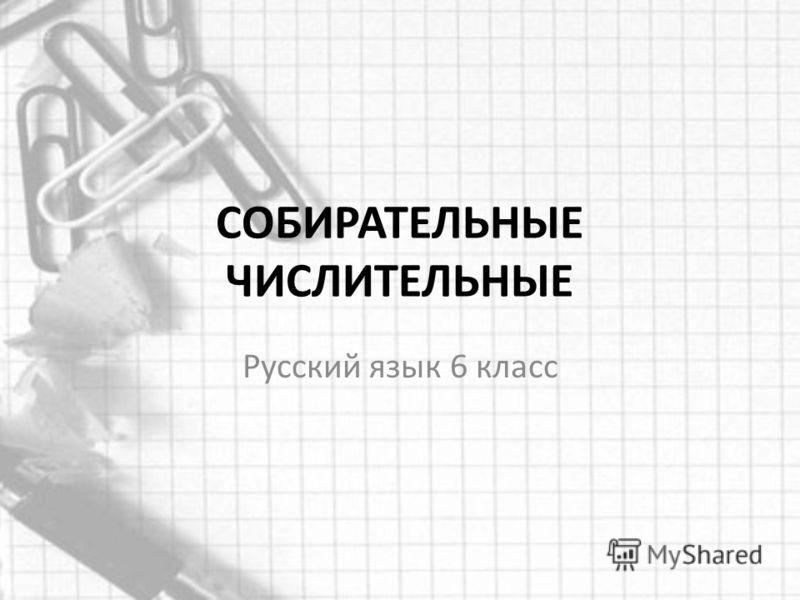 СОБИРАТЕЛЬНЫЕ ЧИСЛИТЕЛЬНЫЕ Русский язык 6 класс