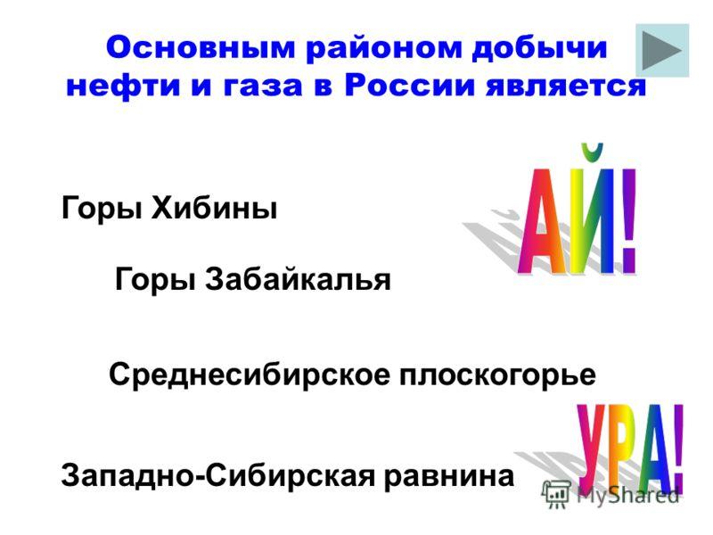 Основным районом добычи нефти и газа в России является Западно-Сибирская равнина Горы Хибины Среднесибирское плоскогорье Горы Забайкалья