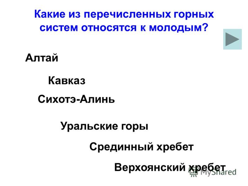 Какие из перечисленных горных систем относятся к молодым? Сихотэ-Алинь Уральские горы Верхоянский хребет Кавказ Срединный хребет Алтай