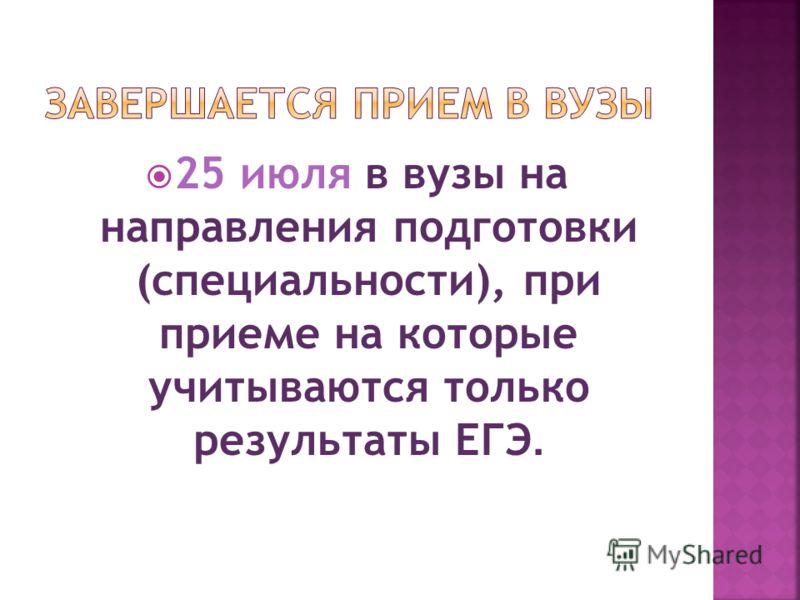 25 июля в вузы на направления подготовки (специальности), при приеме на которые учитываются только результаты ЕГЭ.