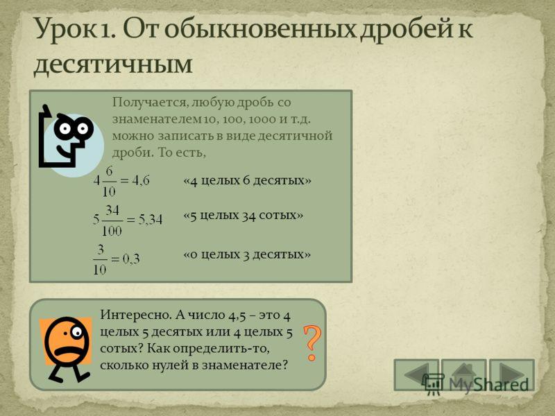 Итак, любое число, знаменатель которой выражается единицей с несколькими нулями, можно представить в виде десятичной дроби. А если у обыкновенной дроби нет целой части? Как записать ее в виде десятичной? Если дробь правильная, то перед запятой в деся