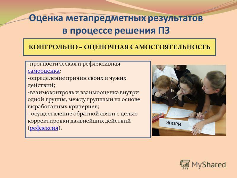 КОНТРОЛЬНО – ОЦЕНОЧНАЯ САМОСТОЯТЕЛЬНОСТЬ -прогностическая и рефлексивная самооценка; самооценка -определение причин своих и чужих действий; -взаимоконтроль и взаимооценка внутри одной группы, между группами на основе выработанных критериев; - осущест