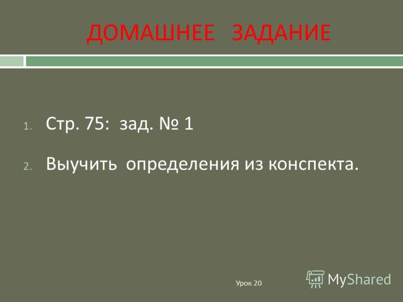 ДОМАШНЕЕ ЗАДАНИЕ Урок 20 1. Стр. 75: зад. 1 2. Выучить определения из конспекта.