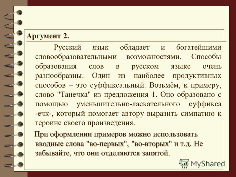 Аргумент 2. Русский язык обладает и богатейшими словообразовательными возможностями. Способы образования слов в русском языке очень разнообразны. Один из наиболее продуктивных способов – это суффиксальный. Возьмём, к примеру, слово